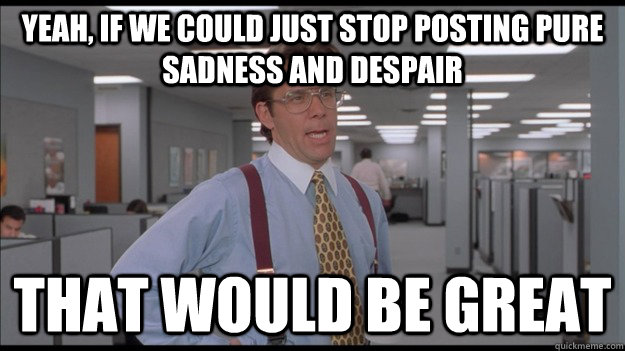 Yeah, if we could just stop posting pure sadness and despair That would be great  Office Space Lumbergh HD
