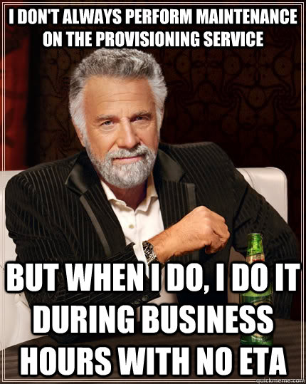 I don't always perform maintenance on the provisioning service but when i do, i do it during business hours with no eta - I don't always perform maintenance on the provisioning service but when i do, i do it during business hours with no eta  The Most Interesting Man In The World
