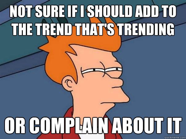 Not sure if I should add to the trend that's trending Or complain about it - Not sure if I should add to the trend that's trending Or complain about it  Futurama Fry