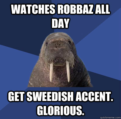 watches robbaz all day get sweedish accent. Glorious.