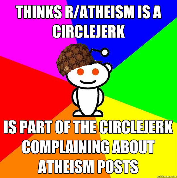 Thinks r/atheism is a circlejerk is part of the circlejerk complaining about atheism posts - Thinks r/atheism is a circlejerk is part of the circlejerk complaining about atheism posts  Scumbag Redditor