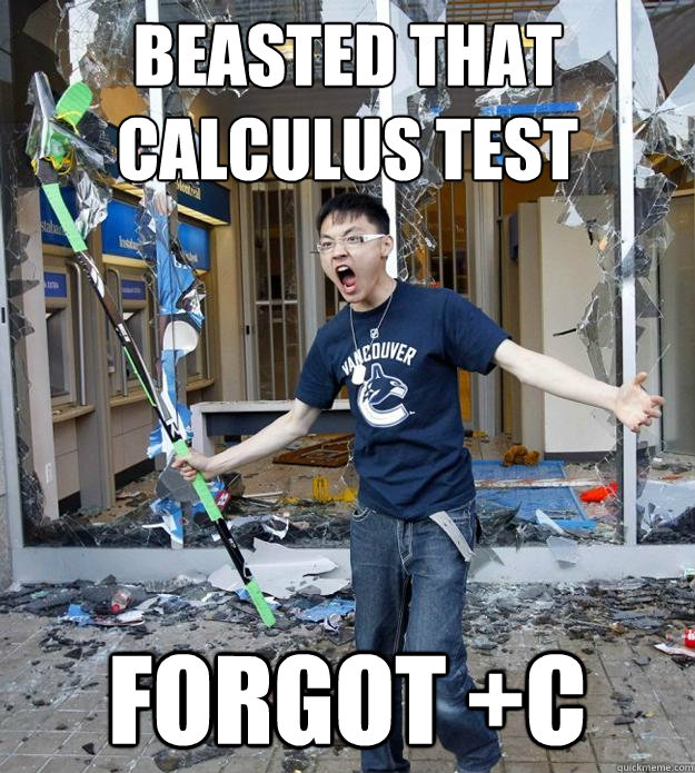 Beasted that calculus test forgot +C  Angry Asian