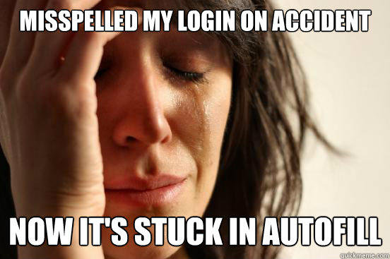 misspelled my login on accident now it's stuck in autofill - misspelled my login on accident now it's stuck in autofill  First World Problems