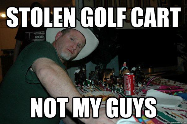 stolen golf cart not my guys - Disillusioned RD - quickmeme on golf swing meme, bill murray golf meme, golf cat meme, golf driver meme, golf carts with guns, caddy meme, golf water meme, mower meme, suv meme, golf game meme, golf bet meme, heavy equipment meme, tires meme, raffle ticket meme, private jet meme, smokey and bandit meme, golf range meme, golf handicap meme, knight in armor meme, auto meme,