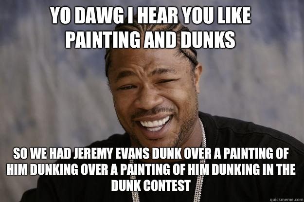 YO DAWG I HEAR YOU LIKE  Painting and dunks SO WE HAD Jeremy Evans dunk over a painting of him dunking over a painting of him dunking in the dunk contest - YO DAWG I HEAR YOU LIKE  Painting and dunks SO WE HAD Jeremy Evans dunk over a painting of him dunking over a painting of him dunking in the dunk contest  Xzibit meme