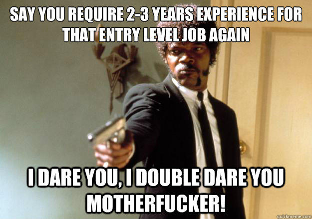say you require 2-3 years experience for that entry level job again i dare you, i double dare you motherfucker!  Samuel L Jackson
