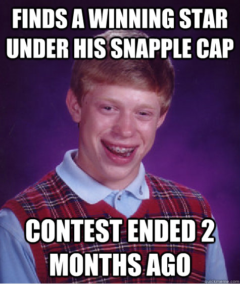 Finds a winning star under his snapple cap contest ended 2 months ago - Finds a winning star under his snapple cap contest ended 2 months ago  Bad Luck Brian