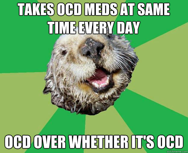Takes OCD meds at same time every day OCD over whether it's OCD  OCD Otter