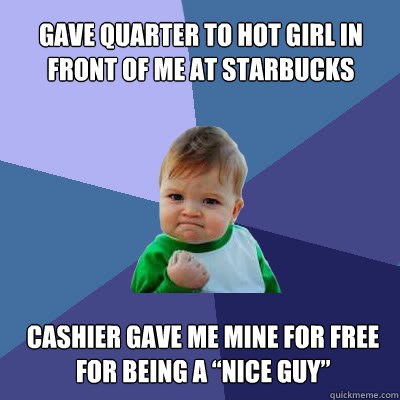 "Gave quarter to hot girl in front of me at Starbucks  Cashier gave me mine for free for being a ""nice guy""  Success Baby"