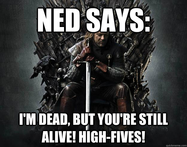 ned says: I'm dead, but you're still alive! High-fives!