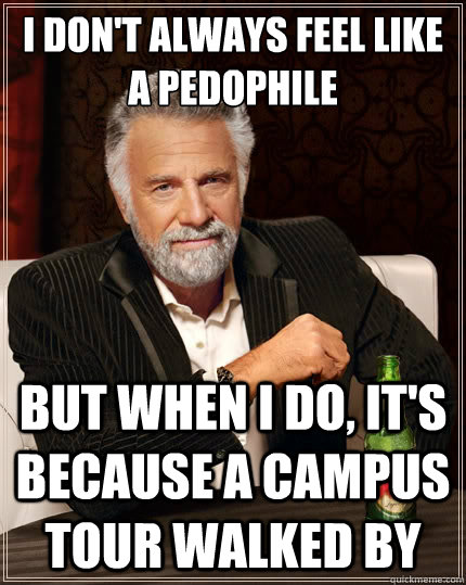 i don't always feel like a pedophile But when i do, it's because a campus tour walked by - i don't always feel like a pedophile But when i do, it's because a campus tour walked by  The Most Interesting Man In The World