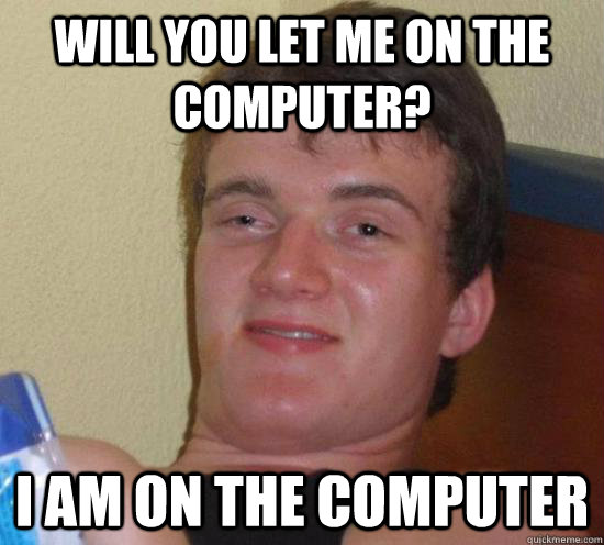 Will you let me on the computer? I am on the computer