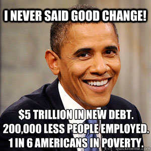 I Never said good change! $5 trillion in new debt. 200,000 less people employed. 1 in 6 Americans in poverty.