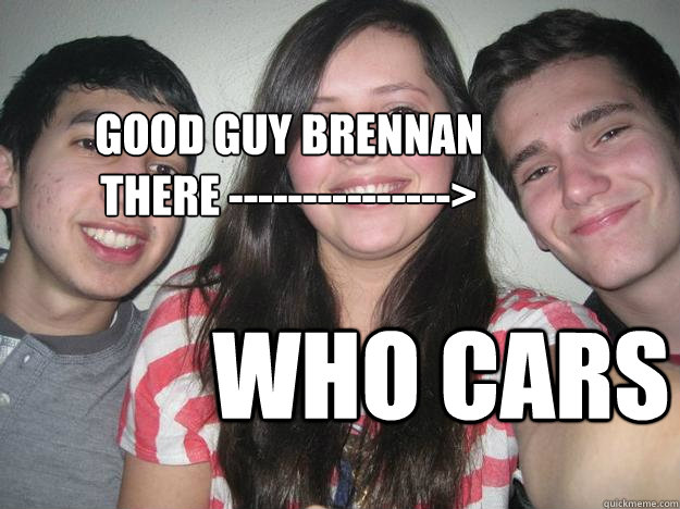 GOOD GUY BRENNAN there ---------------> Who cars  Derp