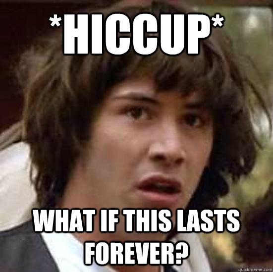 27e3d056fc55672821a6cfbcc1014426062dc613e3c0d80c723f3236b2bbe9e2 hiccup* what if this lasts forever? conspiracy keanu quickmeme