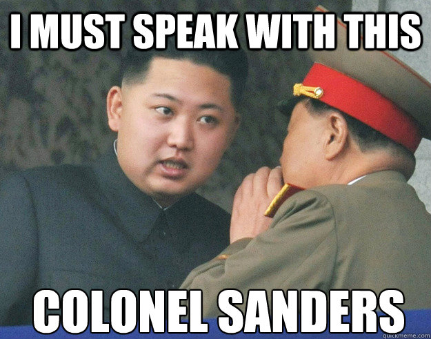 I must speak with this colonel sanders - I must speak with this colonel sanders  Hungry Kim Jong Un