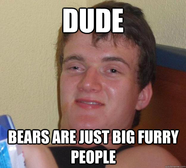 dude bears are just big furry people - dude bears are just big furry people  10 Guy