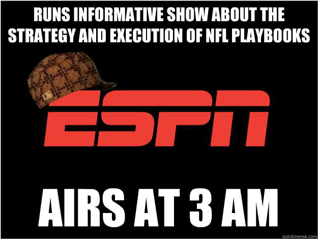 runs informative show about the strategy and execution of NFL playbooks airs at 3 AM  Scumbag espn