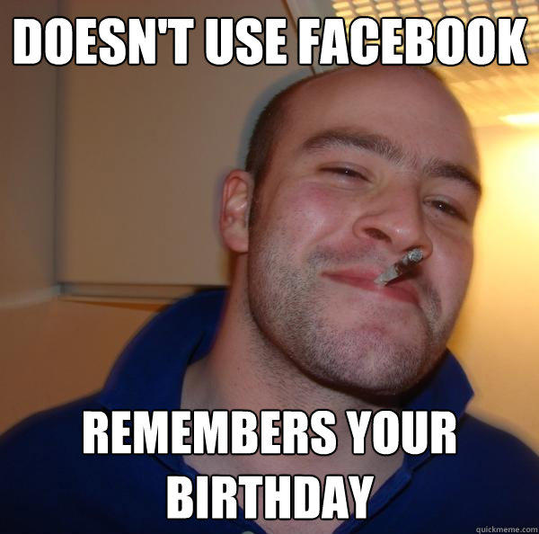 Doesn't use facebook remembers your birthday - Doesn't use facebook remembers your birthday  Good Guy Greg