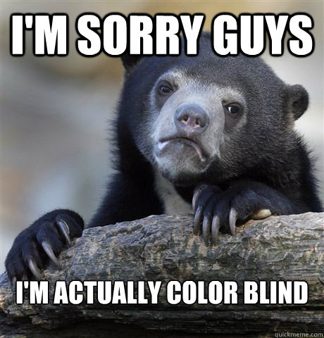 I'm sorry guys I'm actually color blind - I'm sorry guys I'm actually color blind  Confession Bear