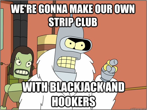 we're gonna make our own strip club with blackjack and hookers