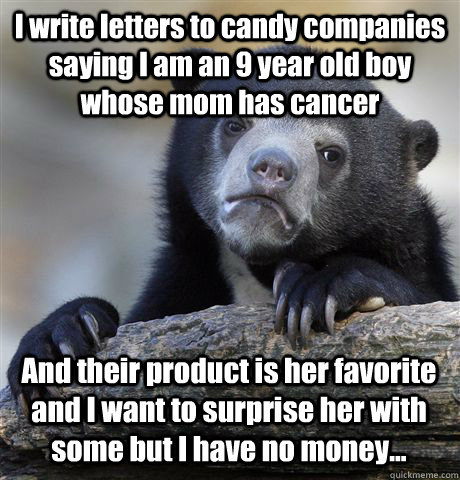 I write letters to candy companies saying I am an 9 year old boy whose mom has cancer And their product is her favorite and I want to surprise her with some but I have no money... - I write letters to candy companies saying I am an 9 year old boy whose mom has cancer And their product is her favorite and I want to surprise her with some but I have no money...  Confession Bear
