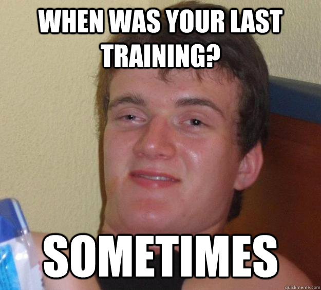 When was your last training? Sometimes - When was your last training? Sometimes  10 Guy