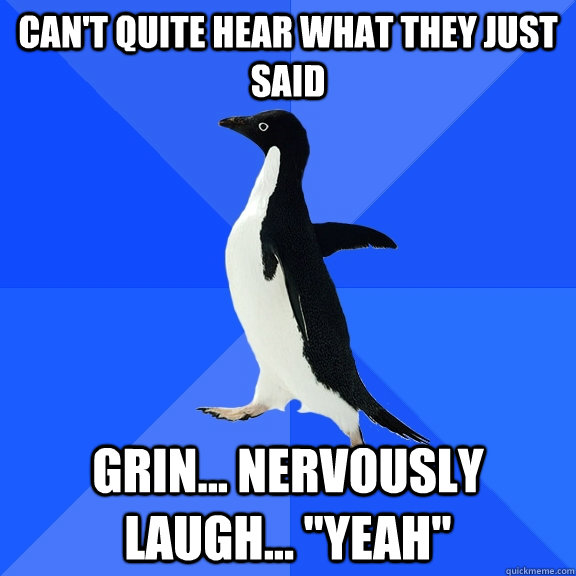 Can't quite hear what they just said grin... nervously laugh...
