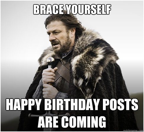brace yourself happy birthday posts are coming