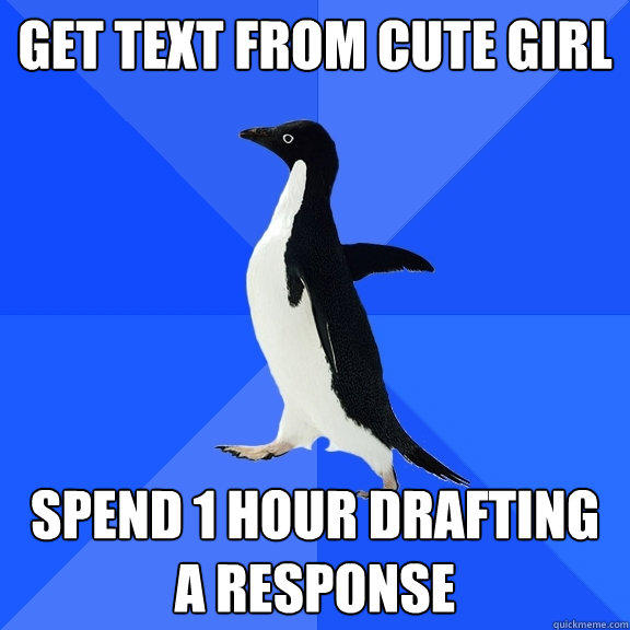 Get text from cute girl spend 1 hour drafting a response - Get text from cute girl spend 1 hour drafting a response  Socially Awkward Penguin