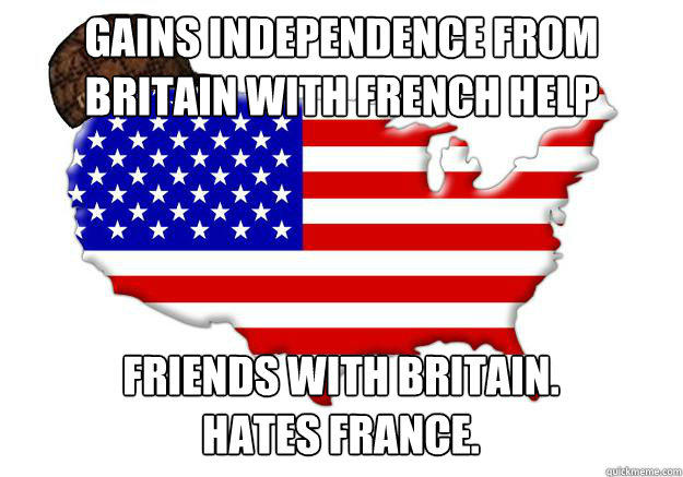 Gains independence from Britain with French help Friends with Britain. Hates France.  Scumbag america