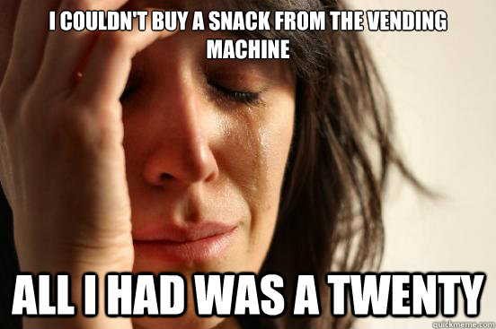 i couldn't buy a snack from the vending machine all i had was a twenty  - i couldn't buy a snack from the vending machine all i had was a twenty   First World Problems