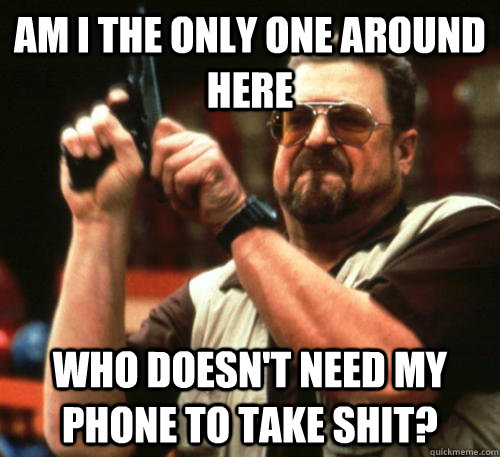 Am i the only one around here who doesn't need my phone to take shit? - Am i the only one around here who doesn't need my phone to take shit?  Am I The Only One Around Here