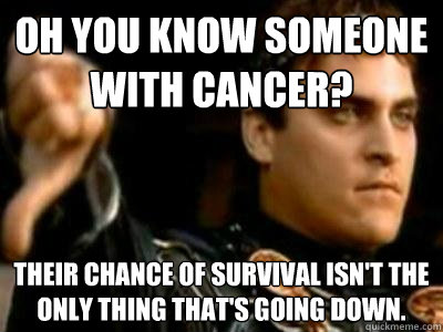 Oh you know someone with cancer? Their chance of survival isn't the only thing that's going down. - Oh you know someone with cancer? Their chance of survival isn't the only thing that's going down.  Downvoting Roman