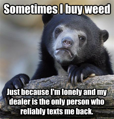 Sometimes I buy weed Just because I'm lonely and my dealer is the only person who reliably texts me back. - Sometimes I buy weed Just because I'm lonely and my dealer is the only person who reliably texts me back.  Confession Bear