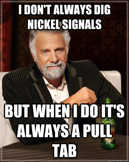 I don't always dig nickel signals but when I do it's always a pull tab - I don't always dig nickel signals but when I do it's always a pull tab  The Most Interesting Man In The World