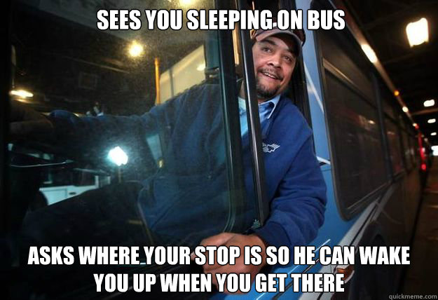 Sees you sleeping on bus asks where your stop is so he can wake you up when you get there