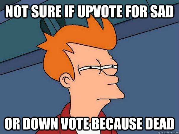 Not sure if upvote for sad or down vote because dead - Not sure if upvote for sad or down vote because dead  Futurama Fry