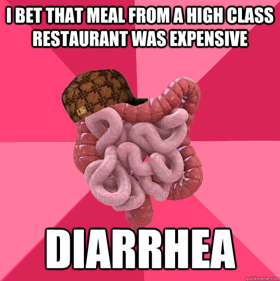 I bet that meal from a high class restaurant was expensive diarrhea - I bet that meal from a high class restaurant was expensive diarrhea  Scumbag Intestines