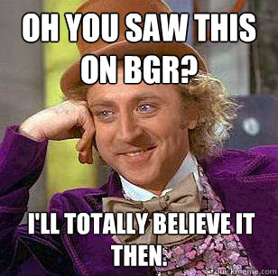 Oh you saw this on BGR?   I'll totally believe it then.  - Oh you saw this on BGR?   I'll totally believe it then.   Condescending Wonka