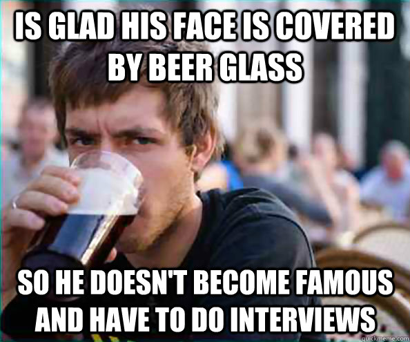 Is glad his face is covered by beer glass so he doesn't become famous and have to do interviews   Lazy College Senior