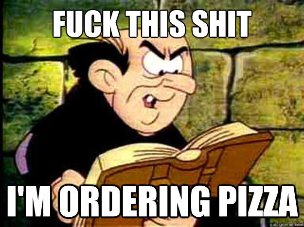 fuck this shit i'm ordering pizza - fuck this shit i'm ordering pizza  Gargamel