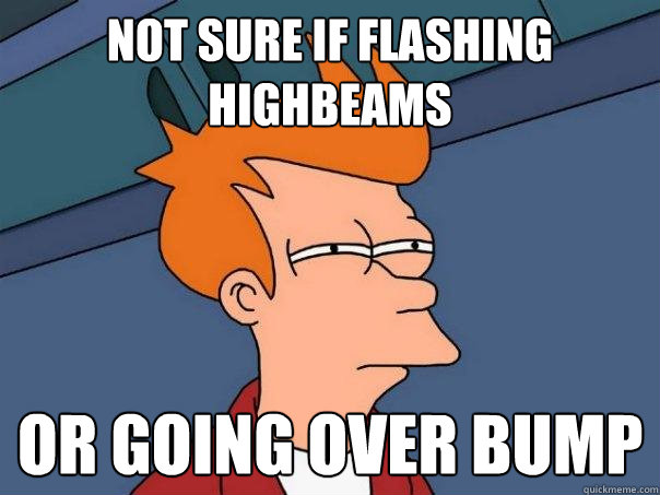 not sure if flashing highbeams or going over bump - not sure if flashing highbeams or going over bump  Futurama Fry