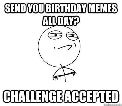 Send you birthday memes all day? Challenge Accepted