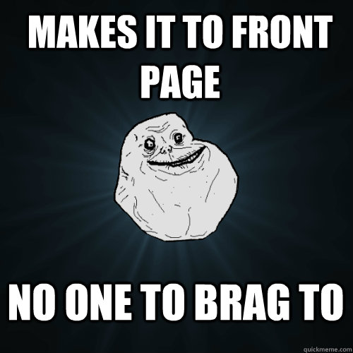 Makes it to front page No one to brag to - Makes it to front page No one to brag to  Forever Alone