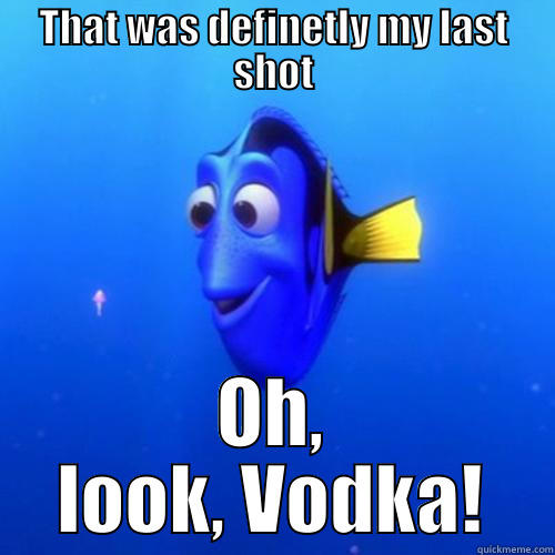 How every binge starts - THAT WAS DEFINETLY MY LAST SHOT OH, LOOK, VODKA! dory