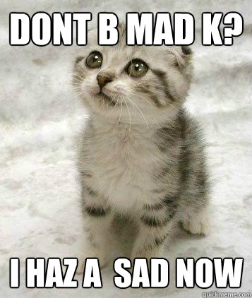 DONT B Mad K? I haz a  sad now