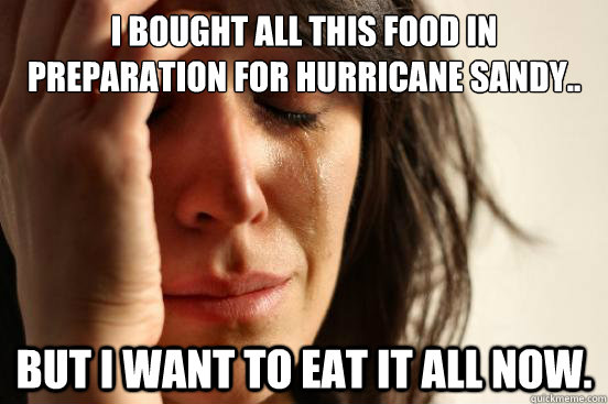 I bought all this food in preparation for Hurricane Sandy.. But I want to eat it all now. - I bought all this food in preparation for Hurricane Sandy.. But I want to eat it all now.  First World Problems