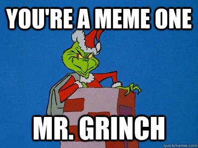 You're a meme one Mr. Grinch  The Grinch