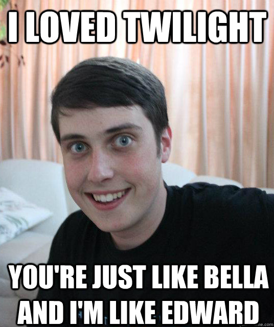 I loved Twilight You're just like Bella and I'm like Edward  Overly Attached Boyfriend